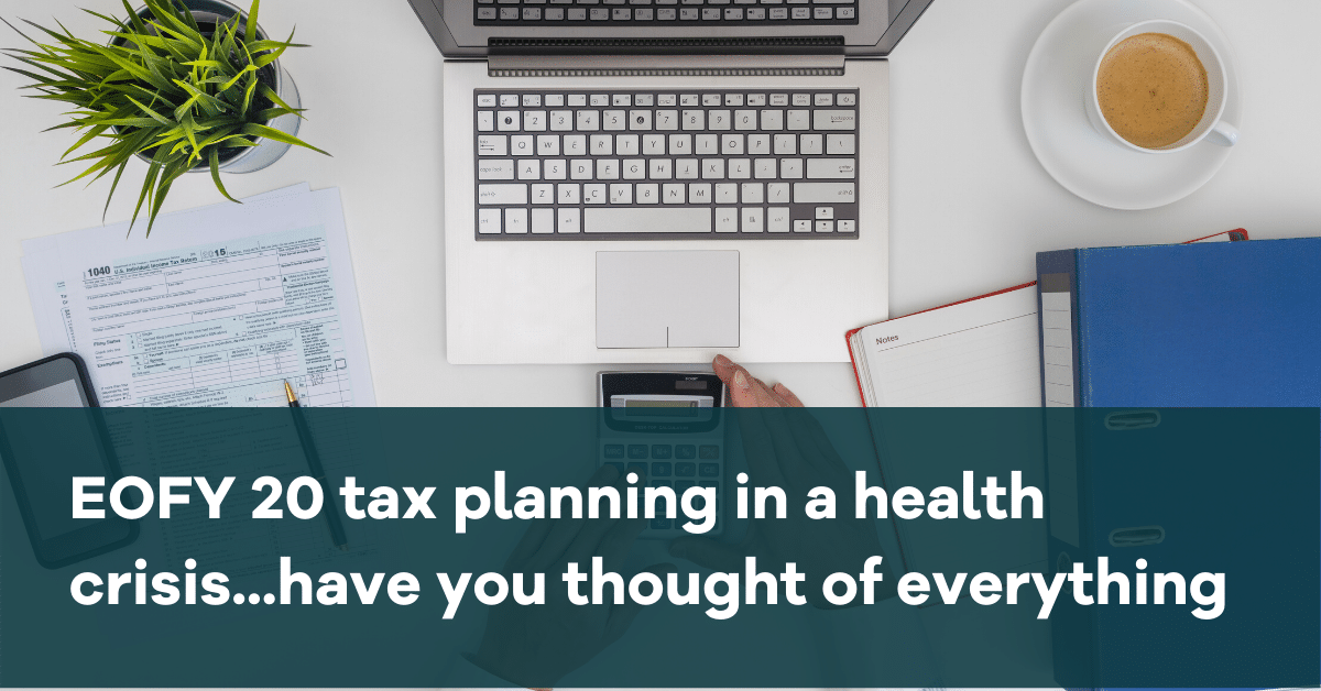 EOFY 20 tax planning in a health crisis...have you thought of everything